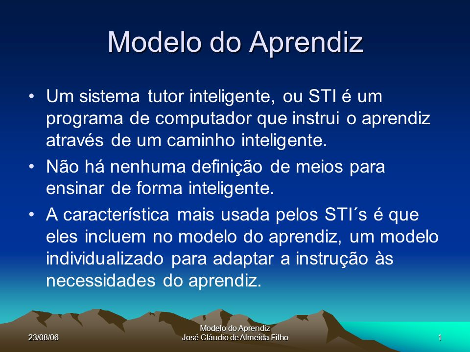 23/08/06 Modelo do Aprendiz José Cláudio de Almeida Filho1 Modelo do Aprendiz Um sistema tutor inteligente, ou STI é um programa de computador que instrui o aprendiz através de um caminho inteligente.