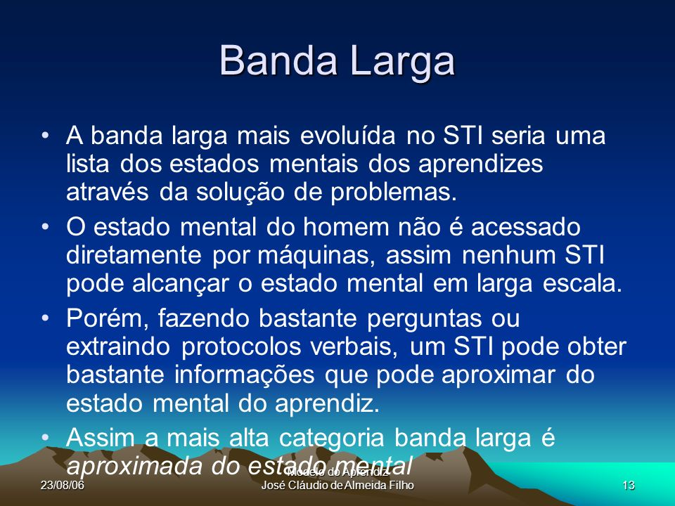 23/08/06 Modelo do Aprendiz José Cláudio de Almeida Filho13 Banda Larga A banda larga mais evoluída no STI seria uma lista dos estados mentais dos aprendizes através da solução de problemas.