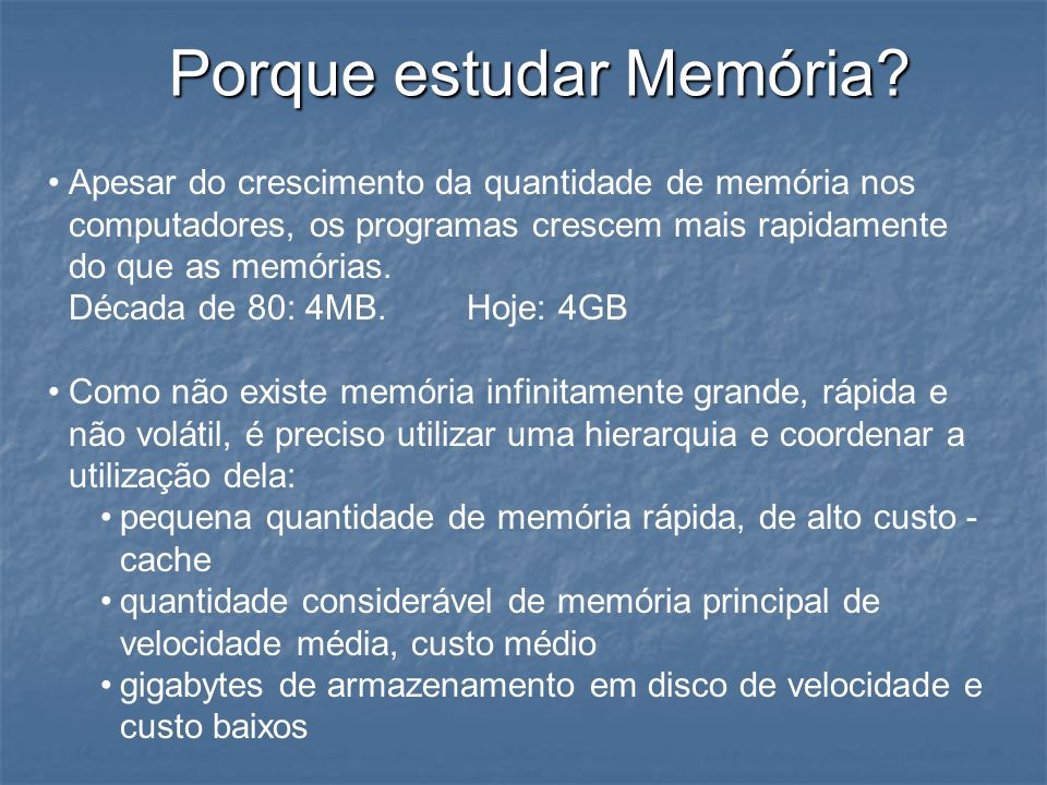 Porque estudar Memória? Apesar do crescimento da quantidade de memória nos computadores, os programas crescem mais rapidamente do que as memórias. Déc