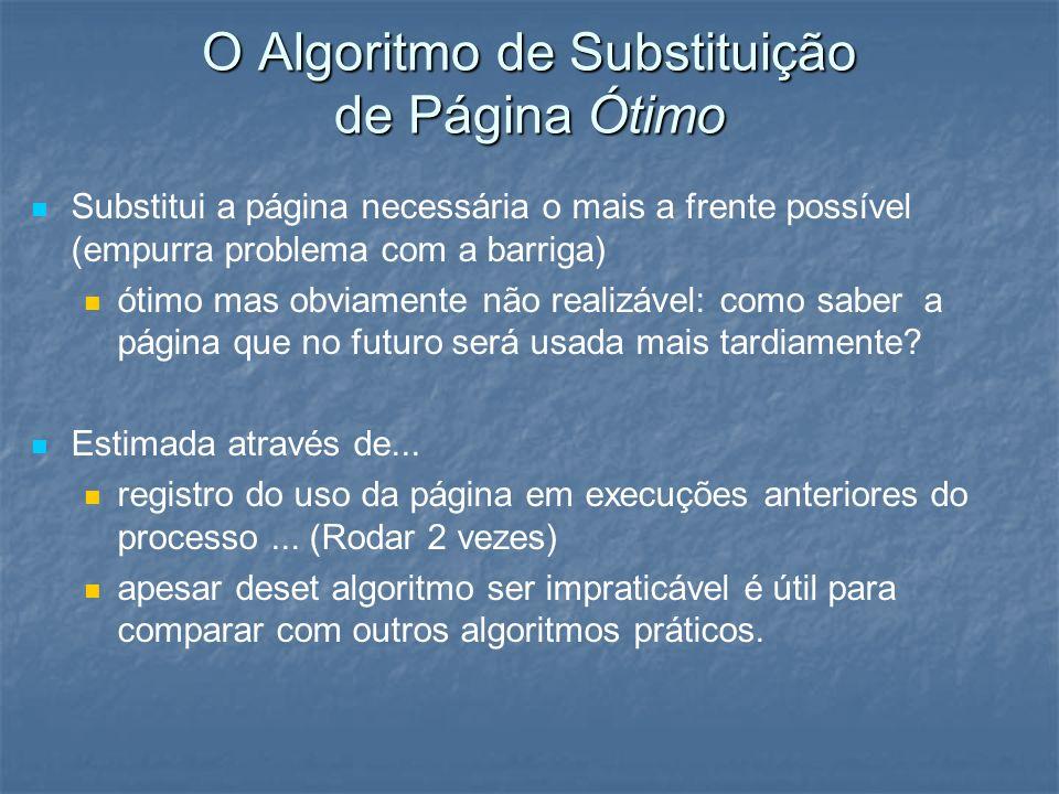 O Algoritmo de Substituição de Página Ótimo Substitui a página necessária o mais a frente possível (empurra problema com a barriga) ótimo mas obviamen