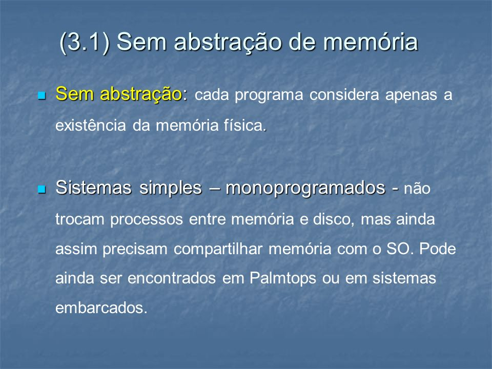 (3.1) Sem abstração de memória Sem abstração:. Sem abstração: cada programa considera apenas a existência da memória física. Sistemas simples – monopr
