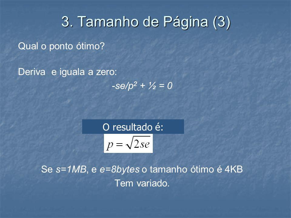 3. Tamanho de Página (3) Qual o ponto ótimo? Deriva e iguala a zero: -se/p 2 + ½ = 0 Se s=1MB, e e=8bytes o tamanho ótimo é 4KB Tem variado. O resulta