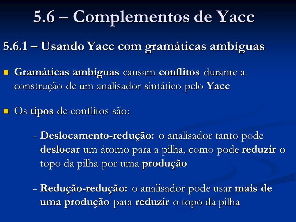 5.6 – Complementos de Yacc 5.6.1 – Usando Yacc com gramáticas ambíguas Gramáticas ambíguas causam conflitos durante a construção de um analisador sint