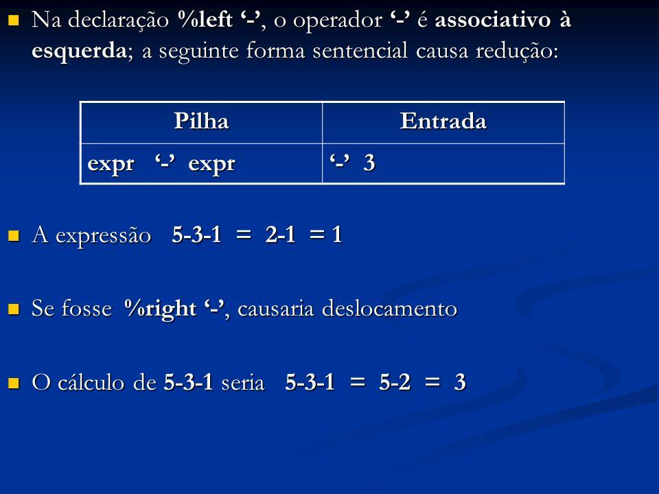 Na declaração %left -, o operador - é associativo à esquerda; a seguinte forma sentencial causa redução: Na declaração %left -, o operador - é associa