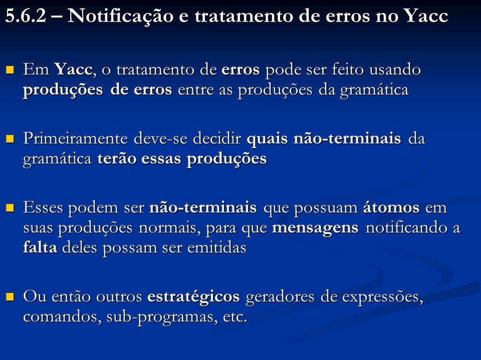 5.6.2 – Notificação e tratamento de erros no Yacc Em Yacc, o tratamento de erros pode ser feito usando produções de erros entre as produções da gramát