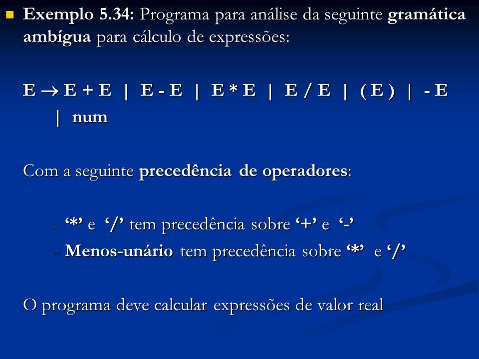 E E + E | E - E | E * E | E / E | ( E ) | - E | num A gramática é ambígua pois para a sentença 5 + 8 * 3 tem duas árvores sintáticas A gramática é ambígua pois para a sentença 5 + 8 * 3 tem duas árvores sintáticas E E+E 5E*E 83 E E*E E+E3 58