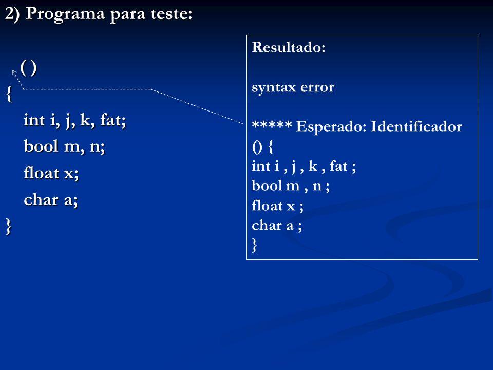 2) Programa para teste: ( ) ( ){ int i, j, k, fat; bool m, n; float x; char a; } Resultado: syntax error ***** Esperado: Identificador () { int i, j,
