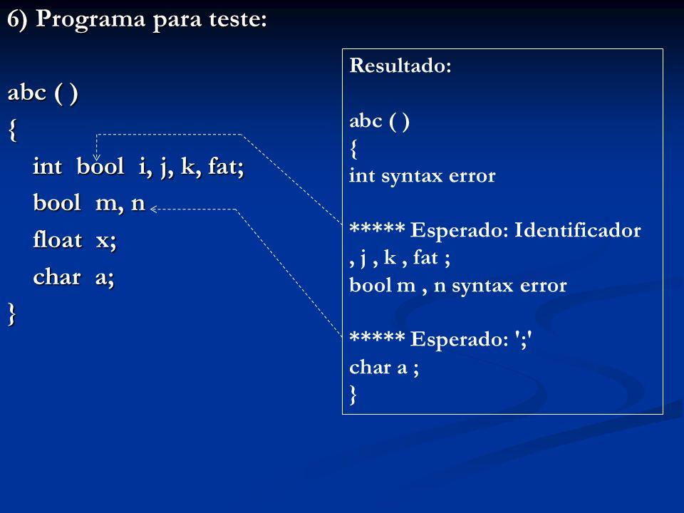 6) Programa para teste: abc ( ) { int bool i, j, k, fat; bool m, n float x; char a; } Resultado: abc ( ) { int syntax error ***** Esperado: Identifica