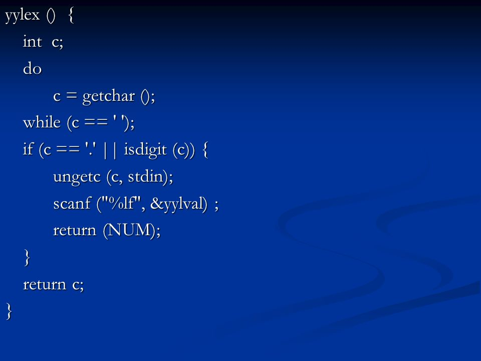 yylex () { int c; do c = getchar (); while (c == ' '); if (c == '.' || isdigit (c)) { ungetc (c, stdin); scanf (
