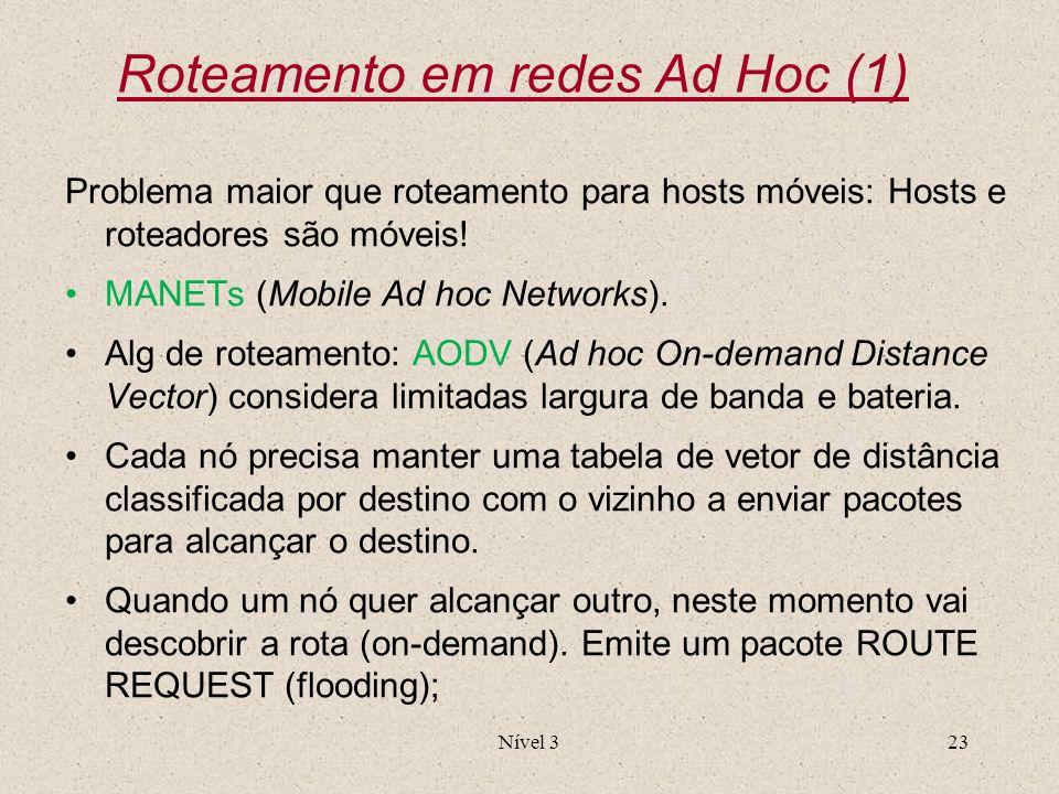 Nível 323 Roteamento em redes Ad Hoc (1) Problema maior que roteamento para hosts móveis: Hosts e roteadores são móveis! MANETs (Mobile Ad hoc Network