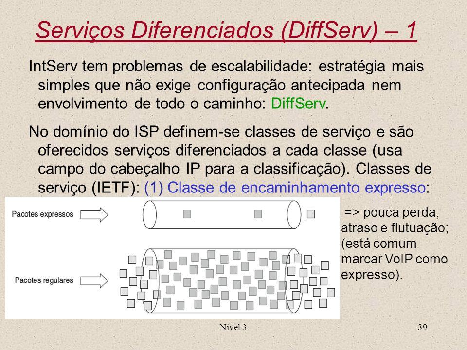 Nível 339 Serviços Diferenciados (DiffServ) – 1 IntServ tem problemas de escalabilidade: estratégia mais simples que não exige configuração antecipada