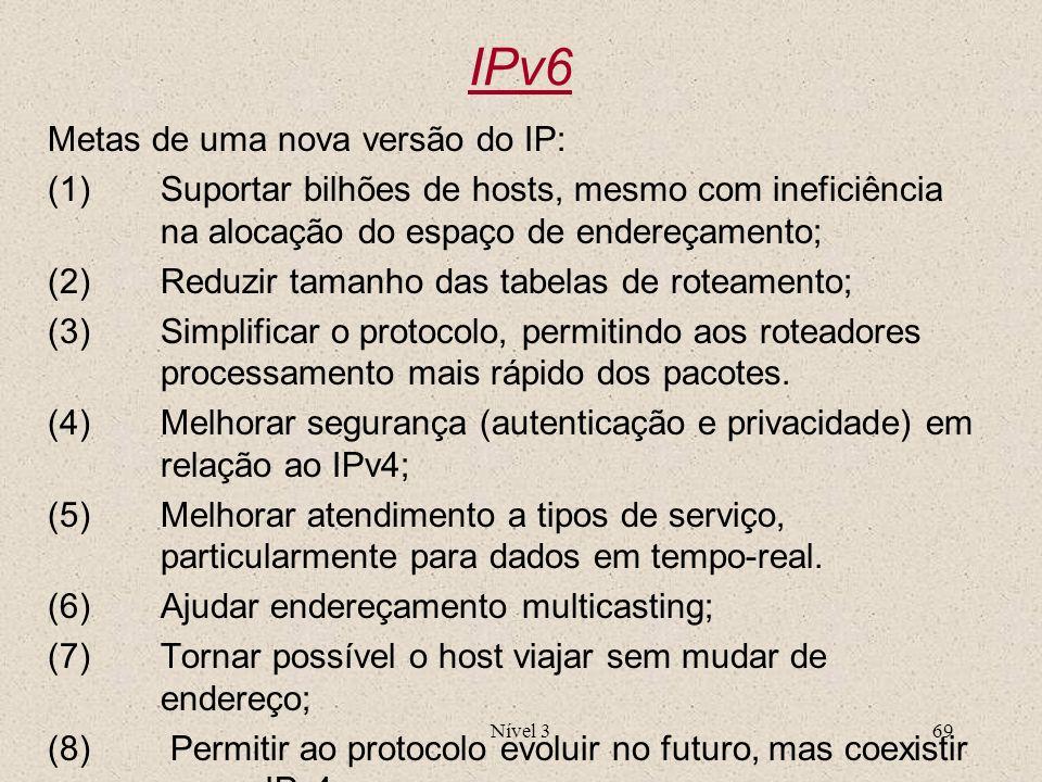 Nível 369 IPv6 Metas de uma nova versão do IP: (1)Suportar bilhões de hosts, mesmo com ineficiência na alocação do espaço de endereçamento; (2)Reduzir