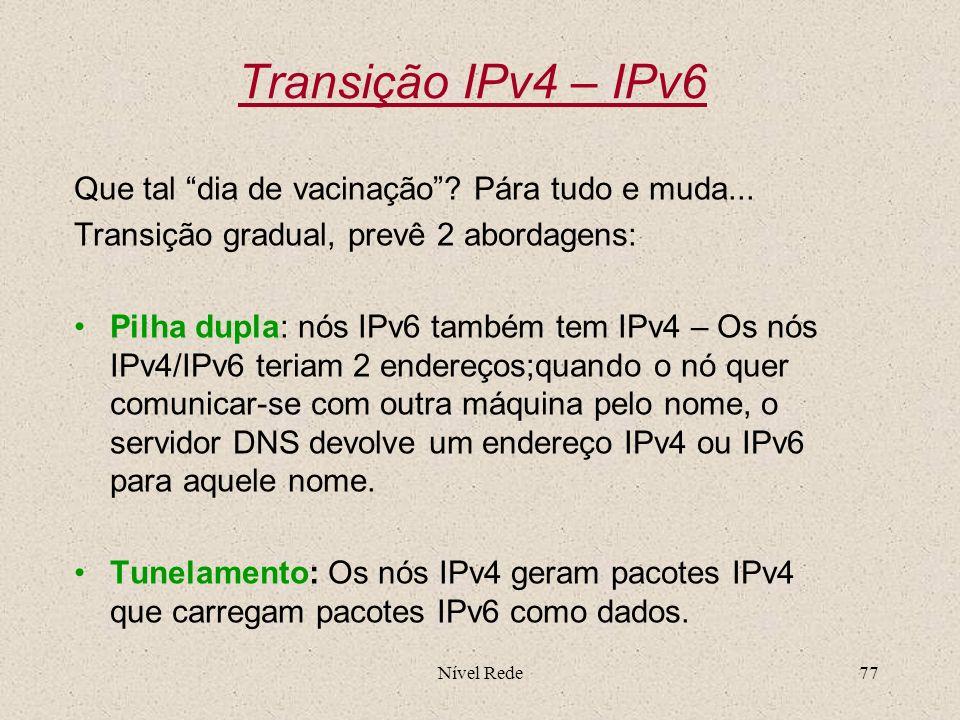 Nível Rede77 Transição IPv4 – IPv6 Que tal dia de vacinação? Pára tudo e muda... Transição gradual, prevê 2 abordagens: Pilha dupla: nós IPv6 também t