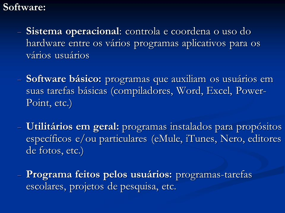 Software: Sistema operacional: controla e coordena o uso do hardware entre os vários programas aplicativos para os vários usuários Sistema operacional