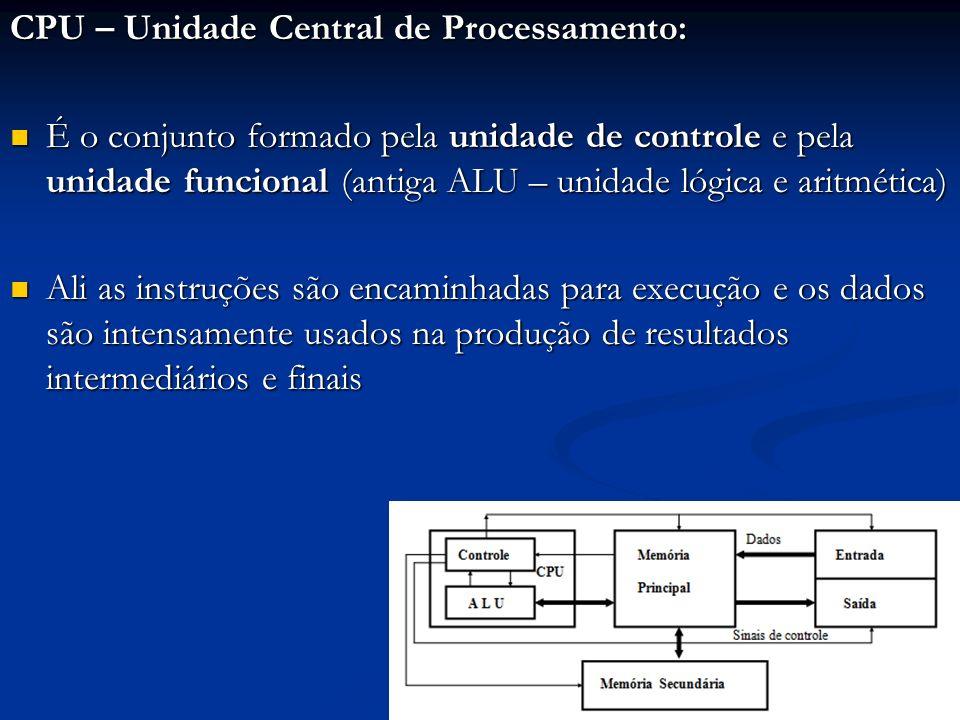 CPU – Unidade Central de Processamento: É o conjunto formado pela unidade de controle e pela unidade funcional (antiga ALU – unidade lógica e aritméti