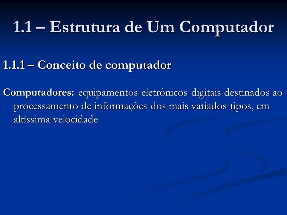 1.1 – Estrutura de Um Computador 1.1.1 – Conceito de computador Computadores: equipamentos eletrônicos digitais destinados ao processamento de informa