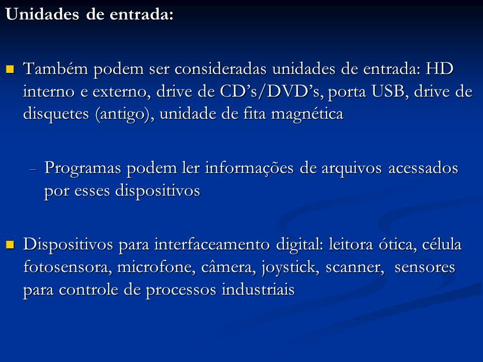 Unidades de entrada: Também podem ser consideradas unidades de entrada: HD interno e externo, drive de CDs/DVDs, porta USB, drive de disquetes (antigo