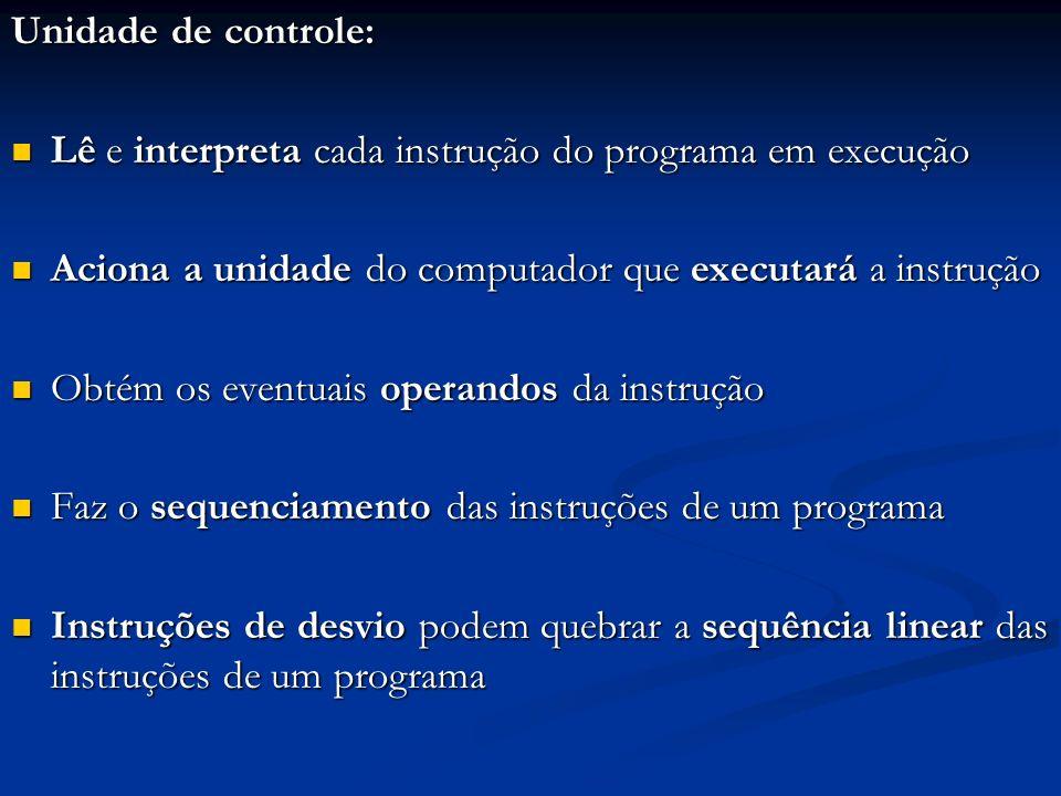 Unidade de controle: Lê e interpreta cada instrução do programa em execução Lê e interpreta cada instrução do programa em execução Aciona a unidade do