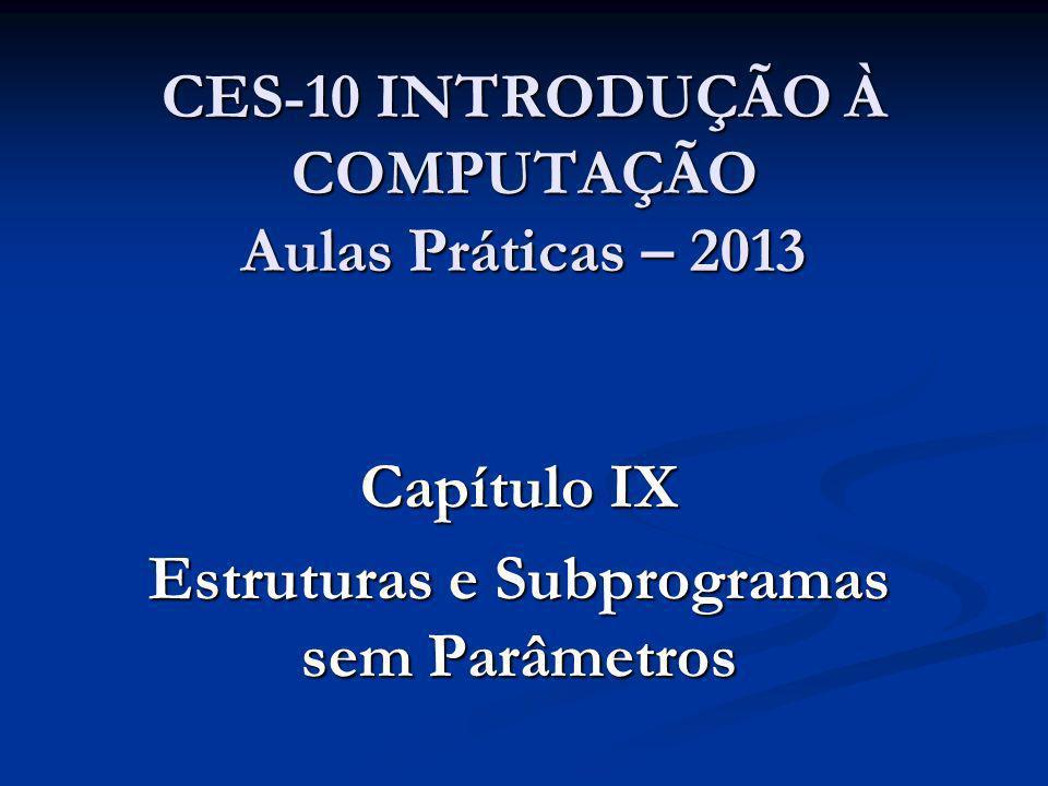 CES-10 INTRODUÇÃO À COMPUTAÇÃO Aulas Práticas – 2013 Capítulo IX Estruturas e Subprogramas sem Parâmetros