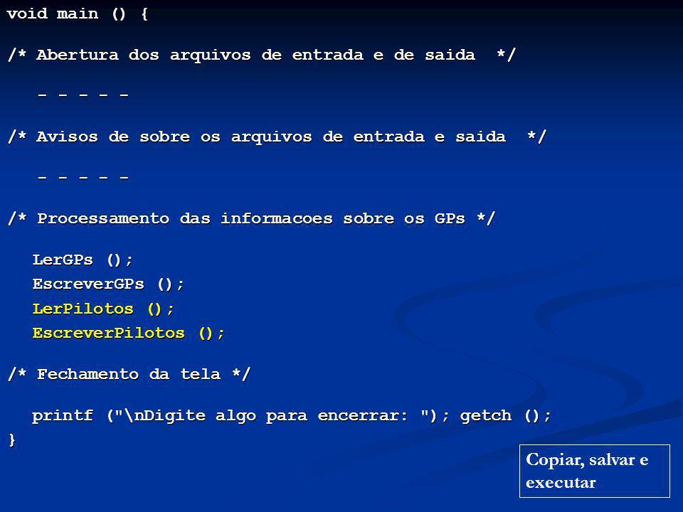 void main () { /* Abertura dos arquivos de entrada e de saida */ - - - - - - - - - - /* Avisos de sobre os arquivos de entrada e saida */ - - - - - - - - - - /* Processamento das informacoes sobre os GPs */ LerGPs (); EscreverGPs (); EscreverGPs (); LerPilotos (); LerPilotos (); EscreverPilotos (); EscreverPilotos (); /* Fechamento da tela */ printf ( \nDigite algo para encerrar: ); getch (); } Copiar, salvar e executar