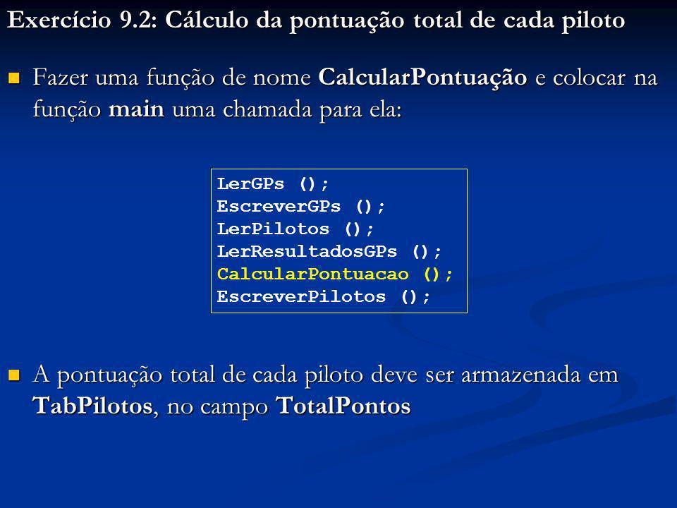 Exercício 9.2: Cálculo da pontuação total de cada piloto Fazer uma função de nome CalcularPontuação e colocar na função main uma chamada para ela: Fazer uma função de nome CalcularPontuação e colocar na função main uma chamada para ela: A pontuação total de cada piloto deve ser armazenada em TabPilotos, no campo TotalPontos A pontuação total de cada piloto deve ser armazenada em TabPilotos, no campo TotalPontos LerGPs (); EscreverGPs (); LerPilotos (); LerResultadosGPs (); CalcularPontuacao (); EscreverPilotos ();
