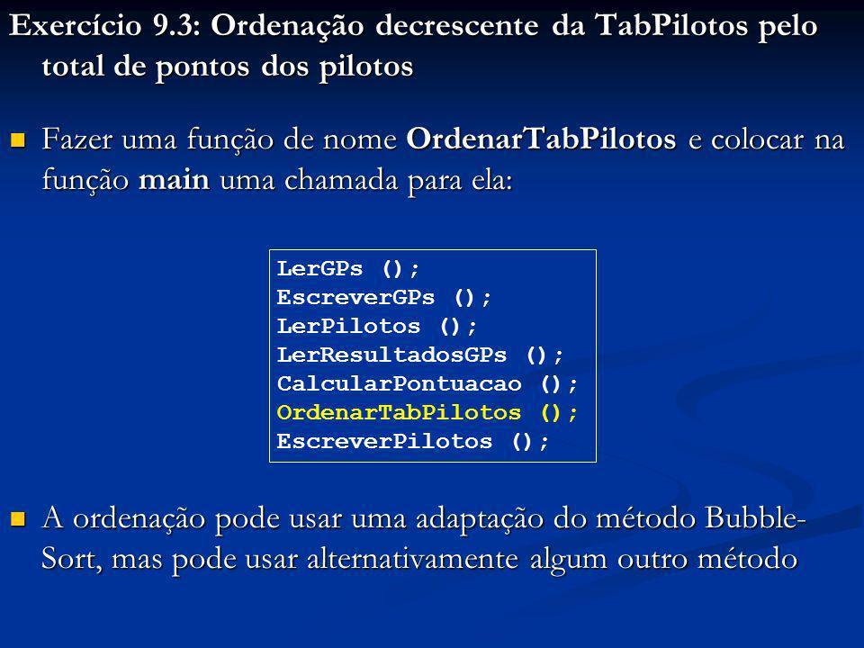 Exercício 9.3: Ordenação decrescente da TabPilotos pelo total de pontos dos pilotos Fazer uma função de nome OrdenarTabPilotos e colocar na função main uma chamada para ela: Fazer uma função de nome OrdenarTabPilotos e colocar na função main uma chamada para ela: A ordenação pode usar uma adaptação do método Bubble- Sort, mas pode usar alternativamente algum outro método A ordenação pode usar uma adaptação do método Bubble- Sort, mas pode usar alternativamente algum outro método LerGPs (); EscreverGPs (); LerPilotos (); LerResultadosGPs (); CalcularPontuacao (); OrdenarTabPilotos (); EscreverPilotos ();