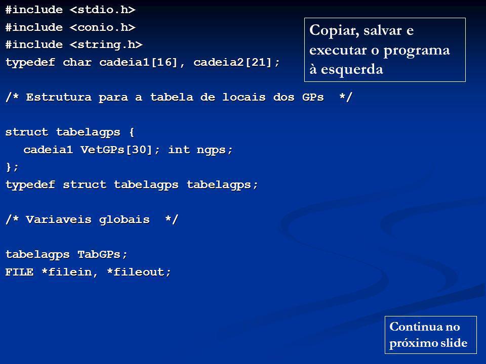 #include #include typedef char cadeia1[16], cadeia2[21]; /* Estrutura para a tabela de locais dos GPs */ struct tabelagps { cadeia1 VetGPs[30]; int ngps; }; typedef struct tabelagps tabelagps; /* Variaveis globais */ tabelagps TabGPs; FILE *filein, *fileout; Copiar, salvar e executar o programa à esquerda Continua no próximo slide