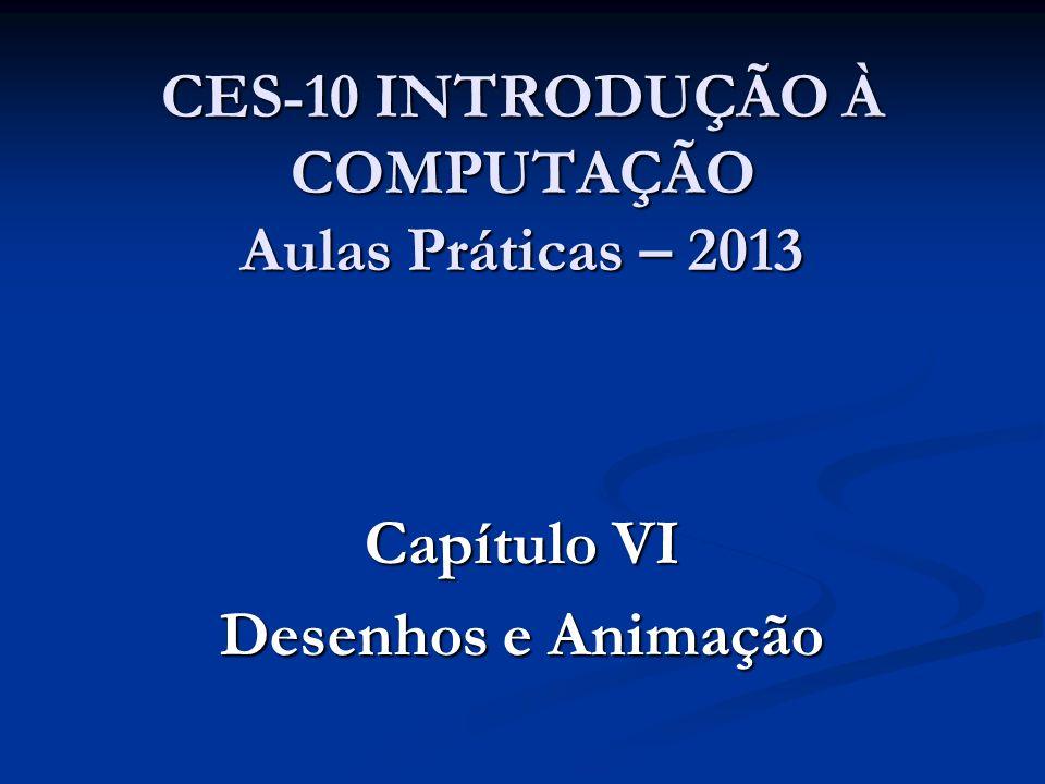 CES-10 INTRODUÇÃO À COMPUTAÇÃO Aulas Práticas – 2013 Capítulo VI Desenhos e Animação