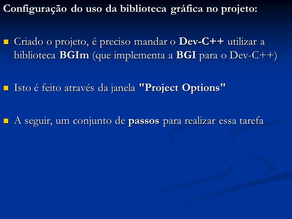 Configuração do uso da biblioteca gráfica no projeto: Criado o projeto, é preciso mandar o Dev-C++ utilizar a biblioteca BGIm (que implementa a BGI pa