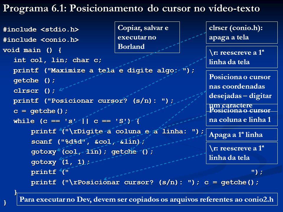 Programa 6.2: Desenho de segmentos de retas com * #include #include void main () { int a, b, i; printf ( Maximize a tela e digite algo! ); getche (); clrscr (); for (a=1, b=1, i=1; i<=10; a+=8, b+=2, i++) { gotoxy (a, b); printf ( ******** ); } printf ( \n\nDigite algo para encerrar: ); printf ( \n\nDigite algo para encerrar: ); getch (); } Copiar, salvar e executar no Borland Na tela Sempre posiciona o cursor na posição [a, b] Inicialmente [a, b] = [1, 1] A cada repetição a+=8 e b+=2