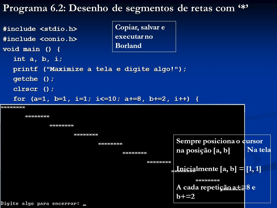 Programa 6.3: Determinação dos limites do gotoxy #include #include void main () { int i; printf ( Maximize a tela e digite algo! ); getche (); clrscr (); for (i=1; i<=80; i++) { gotoxy (i, i); printf ( %d , i%10); } printf ( \n\nDigite algo para encerrar: ); printf ( \n\nDigite algo para encerrar: ); getch (); } Copiar, salvar e executar no Borland O programa vai tentar escrever o valor de i%10 na diagonal de uma tela 80x80 Ver resultado a seguir