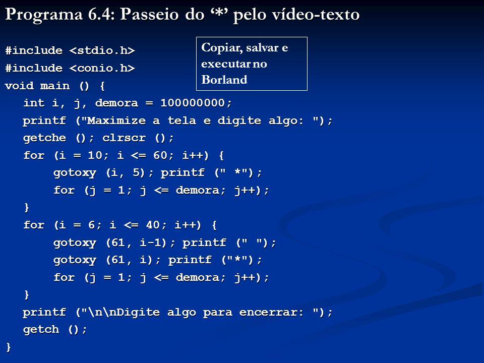 Programa 6.4: Passeio do * pelo vídeo-texto #include #include void main () { int i, j, demora = 100000000; printf ( Maximize a tela e digite algo: ); getche (); clrscr (); for (i = 10; i <= 60; i++) { gotoxy (i, 5); printf ( * ); for (j = 1; j <= demora; j++); } for (i = 6; i <= 40; i++) { gotoxy (61, i-1); printf ( ); gotoxy (61, i); printf ( * ); for (j = 1; j <= demora; j++); } printf ( \n\nDigite algo para encerrar: ); printf ( \n\nDigite algo para encerrar: ); getch (); } Para i = 10, na linha 5: Escreve na coluna 10 e * na coluna 11 Para i = 11, na linha 5: Escreve na coluna 11, apagando * Escreve * na coluna 12 Dá a impressão de movimento do * uma posição p/direita Para i = 60, * vai para a coluna 61