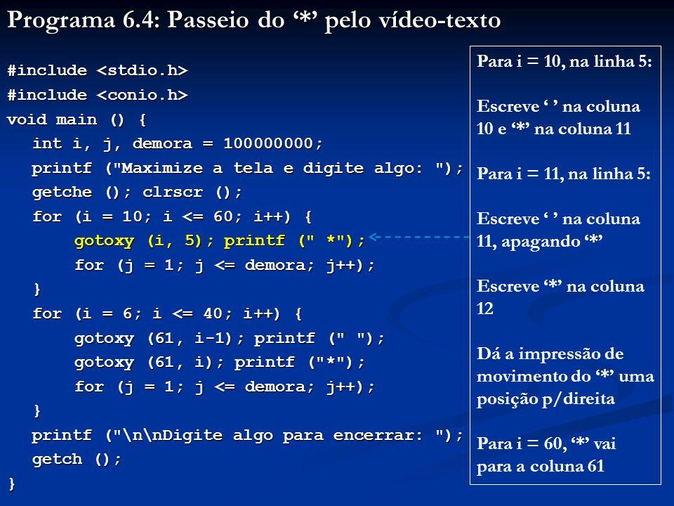 Programa 6.4: Passeio do * pelo vídeo-texto #include #include void main () { int i, j, demora = 100000000; printf ( Maximize a tela e digite algo: ); getche (); clrscr (); for (i = 10; i <= 60; i++) { gotoxy (i, 5); printf ( * ); for (j = 1; j <= demora; j++); } for (i = 6; i <= 40; i++) { gotoxy (61, i-1); printf ( ); gotoxy (61, i); printf ( * ); for (j = 1; j <= demora; j++); } printf ( \n\nDigite algo para encerrar: ); printf ( \n\nDigite algo para encerrar: ); getch (); } Faz * permanecer numa posição durante um t perceptível O valor 100.000.000 para demora é experimental Esse valor pode variar com o computador