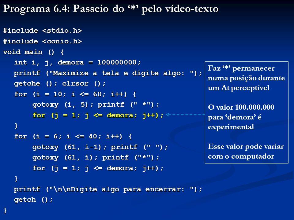 Programa 6.4: Passeio do * pelo vídeo-texto #include #include void main () { int i, j, demora = 100000000; printf ( Maximize a tela e digite algo: ); getche (); clrscr (); for (i = 10; i <= 60; i++) { gotoxy (i, 5); printf ( * ); for (j = 1; j <= demora; j++); } for (i = 6; i <= 40; i++) { gotoxy (61, i-1); printf ( ); gotoxy (61, i); printf ( * ); for (j = 1; j <= demora; j++); } printf ( \n\nDigite algo para encerrar: ); printf ( \n\nDigite algo para encerrar: ); getch (); } Para i = 6, na coluna 61: Escreve na linha 5, apagando * Escreve * na linha 6 Dá a impressão de movimento do * uma posição p/baixo Para i = 40, * vai para a linha 40