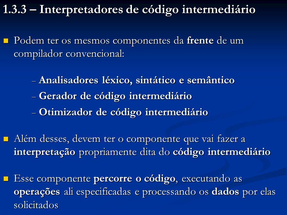 1.3.3 – Interpretadores de código intermediário Podem ter os mesmos componentes da frente de um compilador convencional: Podem ter os mesmos component
