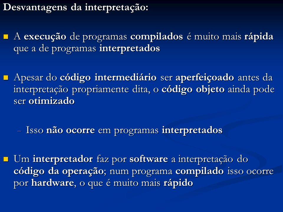 Desvantagens da interpretação: A execução de programas compilados é muito mais rápida que a de programas interpretados A execução de programas compila