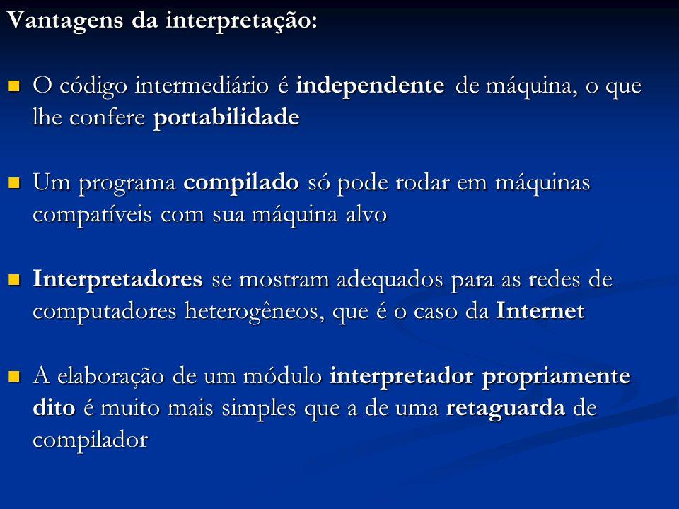 Vantagens da interpretação: O código intermediário é independente de máquina, o que lhe confere portabilidade O código intermediário é independente de