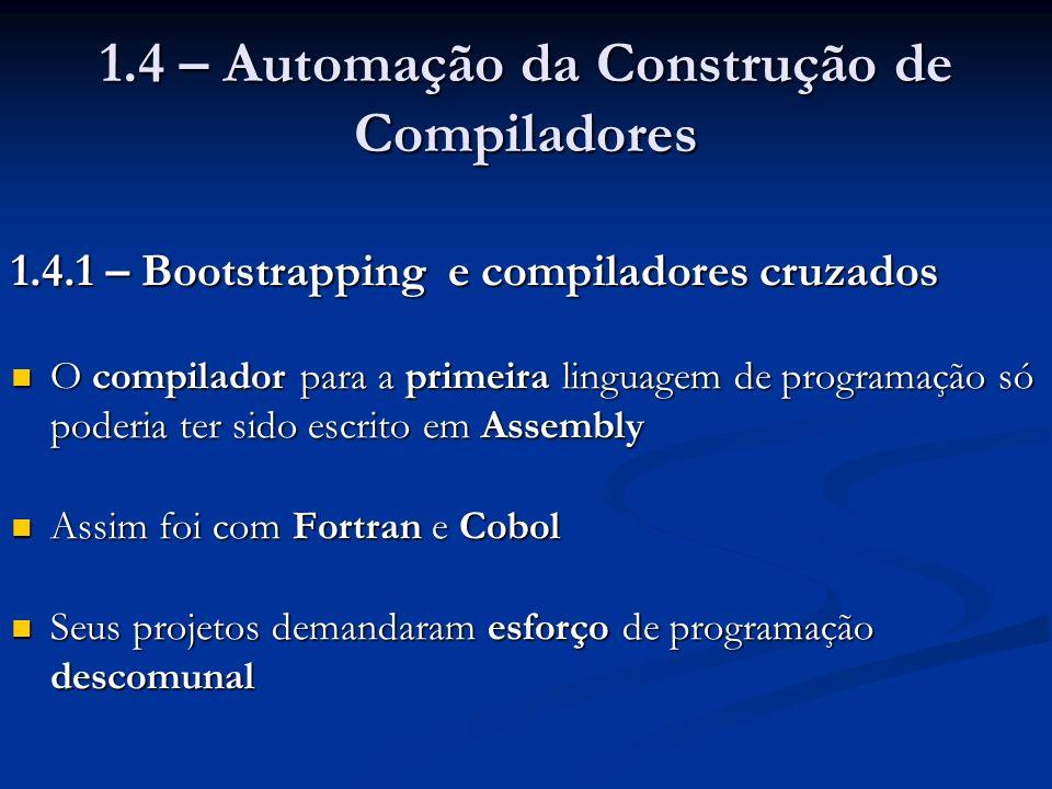 1.4 – Automação da Construção de Compiladores 1.4.1 – Bootstrapping e compiladores cruzados O compilador para a primeira linguagem de programação só p