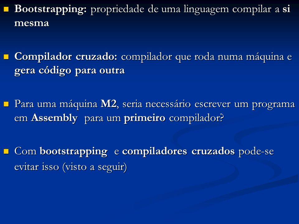 Bootstrapping: propriedade de uma linguagem compilar a si mesma Bootstrapping: propriedade de uma linguagem compilar a si mesma Compilador cruzado: co