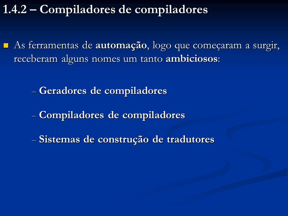 1.4.2 – Compiladores de compiladores As ferramentas de automação, logo que começaram a surgir, receberam alguns nomes um tanto ambiciosos: As ferramen