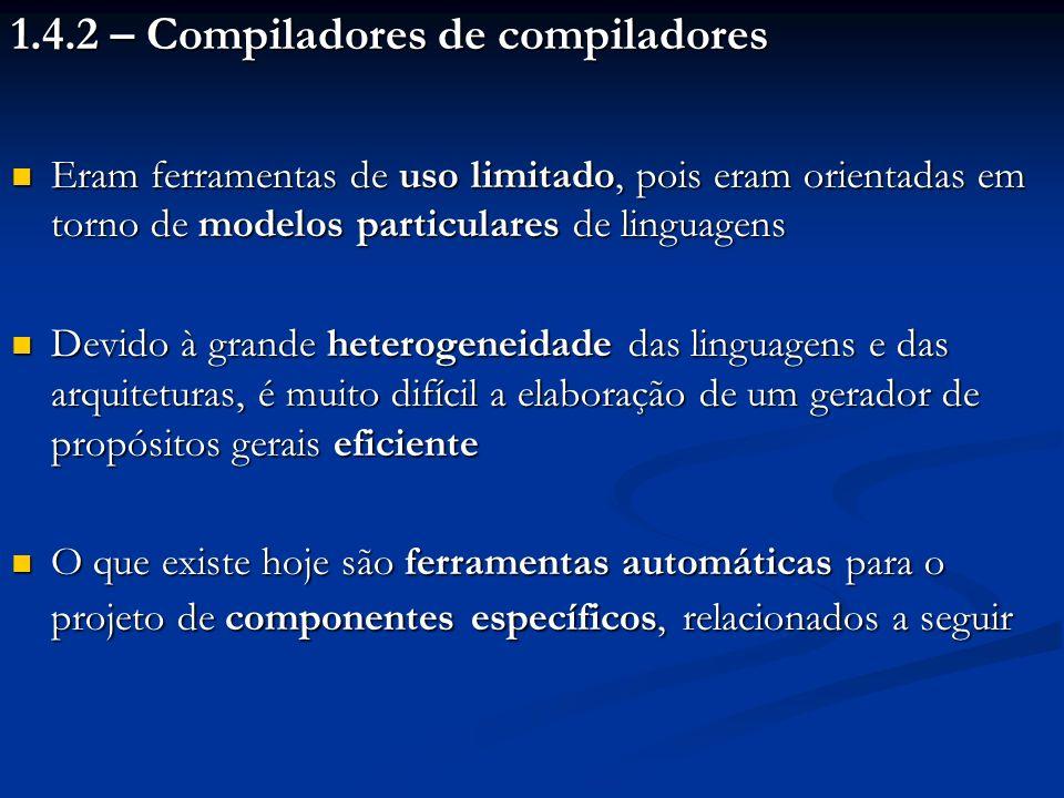 1.4.2 – Compiladores de compiladores Eram ferramentas de uso limitado, pois eram orientadas em torno de modelos particulares de linguagens Eram ferram