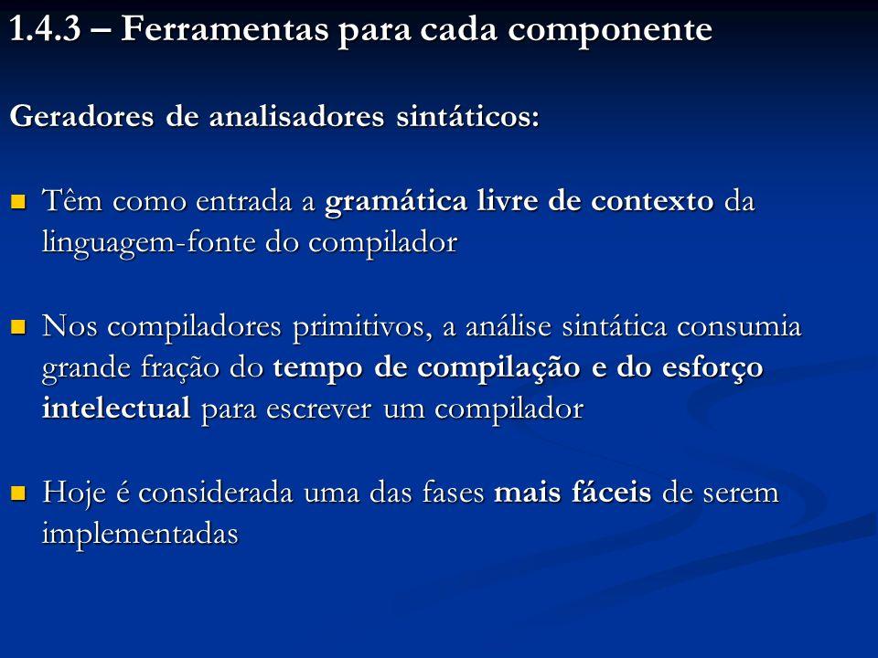 1.4.3 – Ferramentas para cada componente Geradores de analisadores sintáticos: Têm como entrada a gramática livre de contexto da linguagem-fonte do co