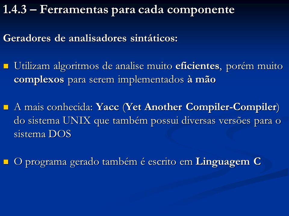 1.4.3 – Ferramentas para cada componente Geradores de analisadores sintáticos: Utilizam algoritmos de analise muito eficientes, porém muito complexos