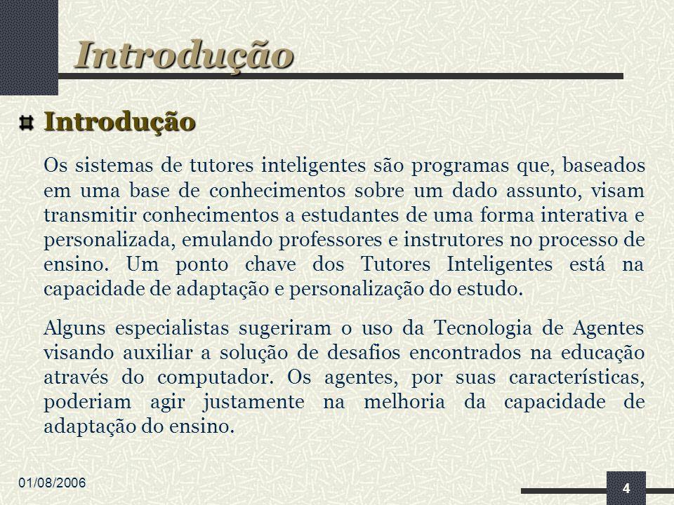 01/08/2006 4 Introdução Os sistemas de tutores inteligentes são programas que, baseados em uma base de conhecimentos sobre um dado assunto, visam transmitir conhecimentos a estudantes de uma forma interativa e personalizada, emulando professores e instrutores no processo de ensino.
