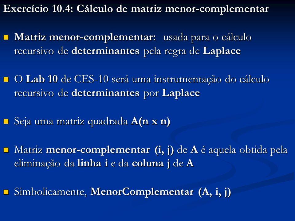 Exercício 10.4: Cálculo de matriz menor-complementar Matriz menor-complementar: usada para o cálculo recursivo de determinantes pela regra de Laplace