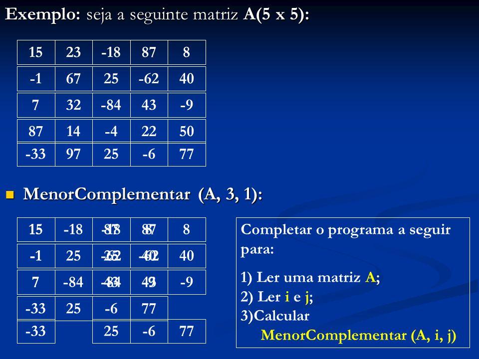 Exemplo: seja a seguinte matriz A(5 x 5): MenorComplementar (A, 3, 1): MenorComplementar (A, 3, 1): 1523-18878 6725-6240 732-8443-9 8714-42250 -339725