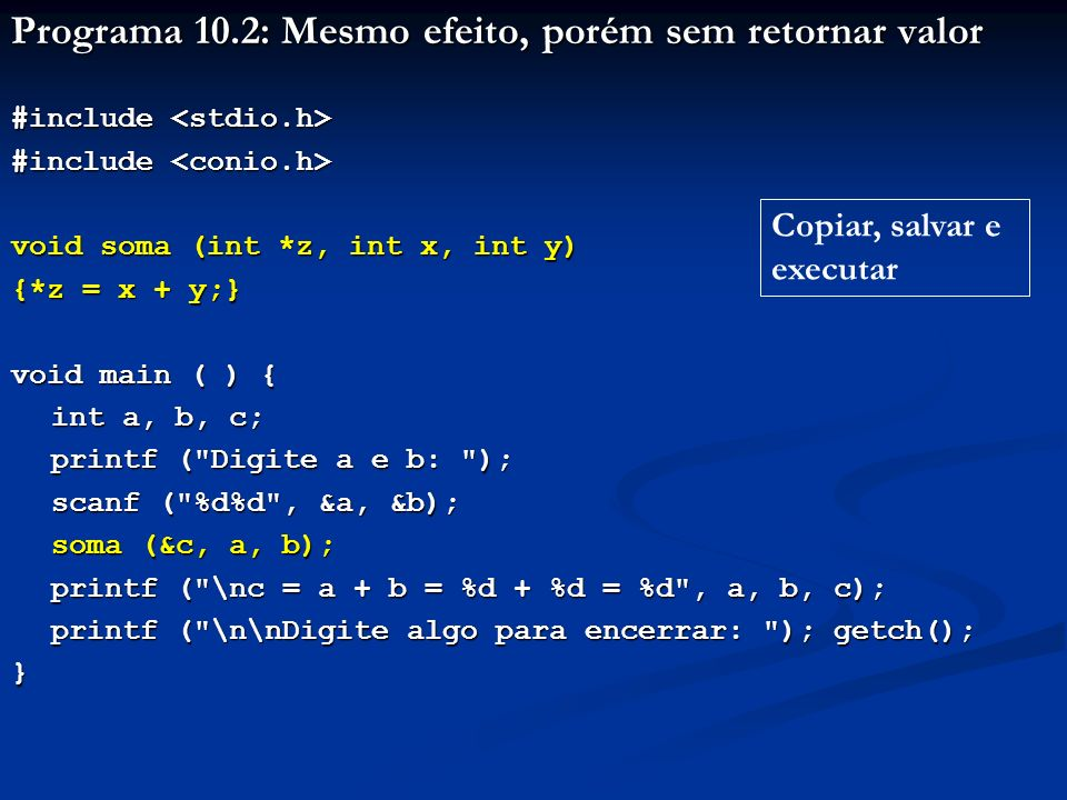 Programa 10.2: Mesmo efeito, porém sem retornar valor #include #include void soma (int *z, int x, int y) {*z = x + y;} void main ( ) { int a, b, c; pr