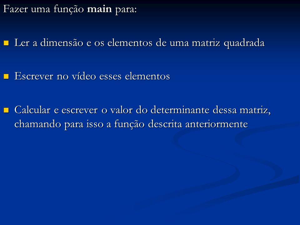 Fazer uma função main para: Ler a dimensão e os elementos de uma matriz quadrada Ler a dimensão e os elementos de uma matriz quadrada Escrever no víde
