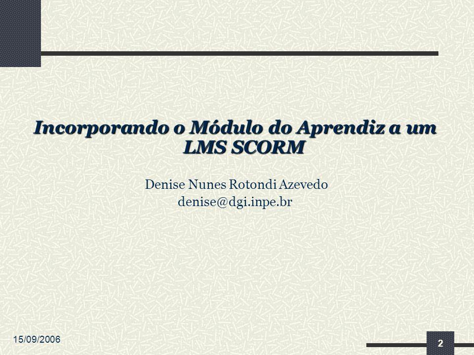 15/09/2006 2 Incorporando o Módulo do Aprendiz a um LMS SCORM Denise Nunes Rotondi Azevedo denise@dgi.inpe.br