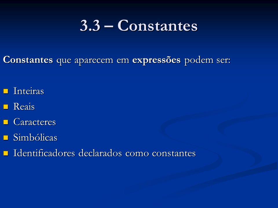 3.3 – Constantes Constantes que aparecem em expressões podem ser: Inteiras Inteiras Reais Reais Caracteres Caracteres Simbólicas Simbólicas Identificadores declarados como constantes Identificadores declarados como constantes